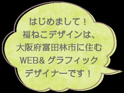 はじめまして!福ねこデザインは、大阪府富田林市に住むWEB&グラフィックデザイナーです!